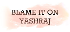 BLAME IT ON YASHRAJ