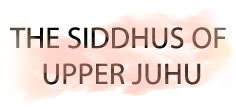 THE SIDDHUS OF UPPER JUHU